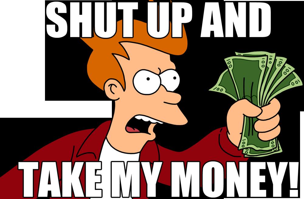 Shut up and taky my money